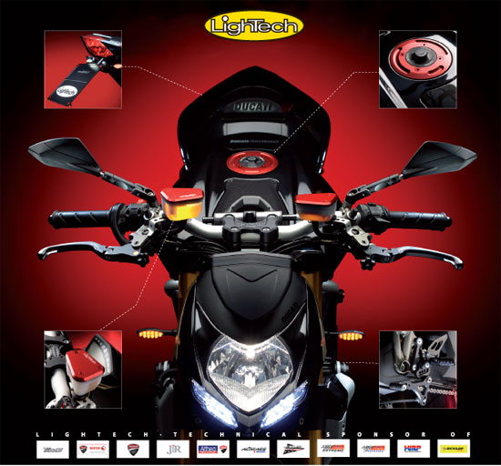 Lightech have many Parts for Ducati Monster, Ducati 748, Ducati 916,Ducati 996, Ducati 998, Ducati 749, Ducati 999, Ducati Multistrada, Ducati Hypermotard, Ducati 848, Ducati 1098, Ducati 1198, Ducati Streetfighter, Ducati Panigale 1199 and Ducati Diavel... ask us for the parts you are looking for.